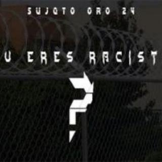 Sujeto Oro 24 – Tu Eres Racista